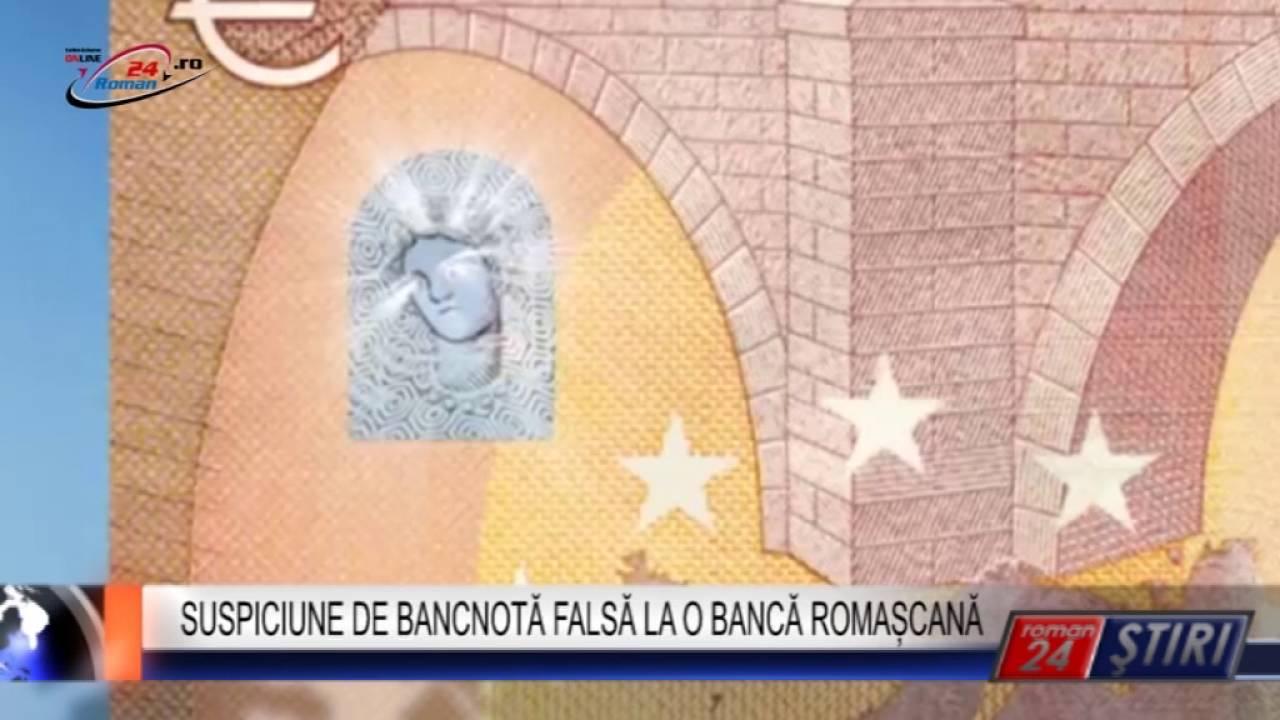 SUSPICIUNE DE BANCNOTĂ FALSĂ LA O BANCĂ ROMAȘCANĂ