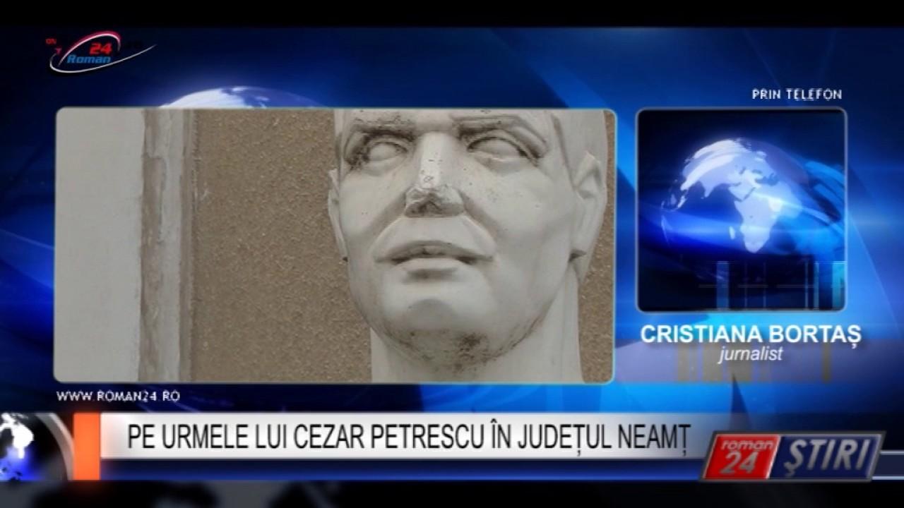 PE URMELE LUI CEZAR PETRESCU ÎN JUDEȚUL NEAMȚ