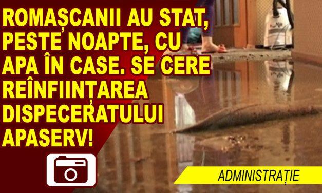 CA DE OBICEI, REACȚIONĂM DUPĂ UN DEZASTRU. SE CERE REÎNFIINȚAREA DISPECERATULUI APASERV, DUPĂ CE ROMAȘCANII AU STAT CU APA ÎN CASĂ.