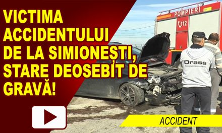 ACCIDENTATA DE LA SIMIONEȘTI, STARE DEOSEBIT DE GRAVĂ