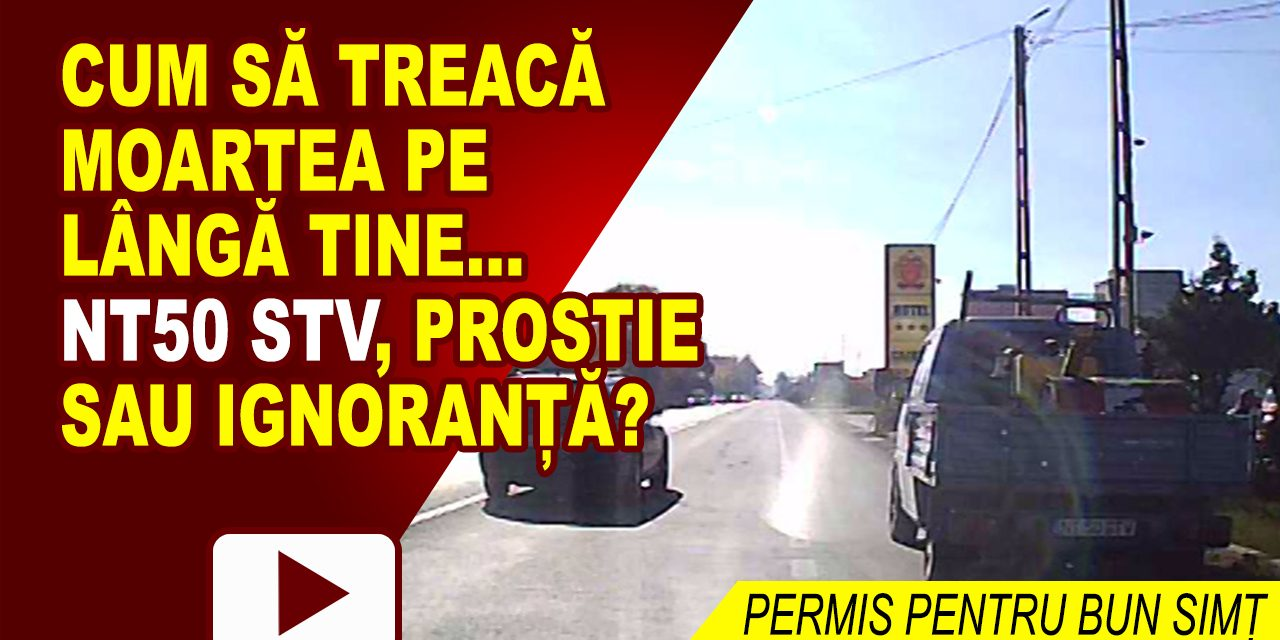 NT50 STV, PROSTIE SAU IGNORANȚĂ?