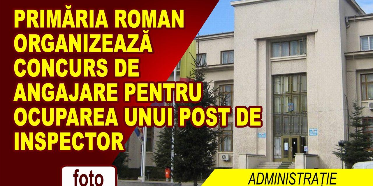 PRIMĂRIA ROMAN ANGAJEAZĂ UN INSPECTOR