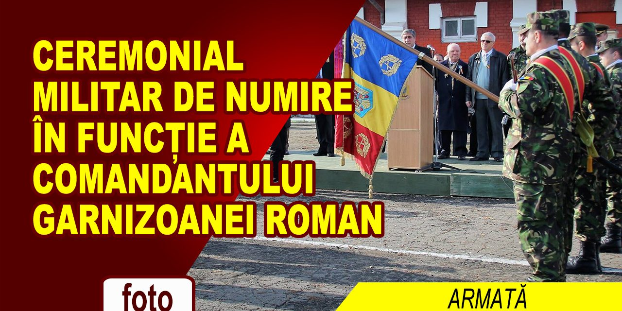 CEREMONIAL MILITAR DE NUMIRE ÎN FUNCȚIE A COMANDANTULUI GARNIZOANEI ROMAN