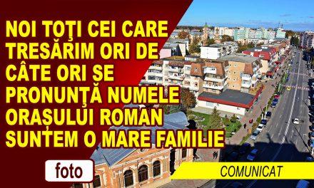 Noi toţi cei care tresărim ori de câte ori se pronunţă numele orașului Roman suntem o mare familie