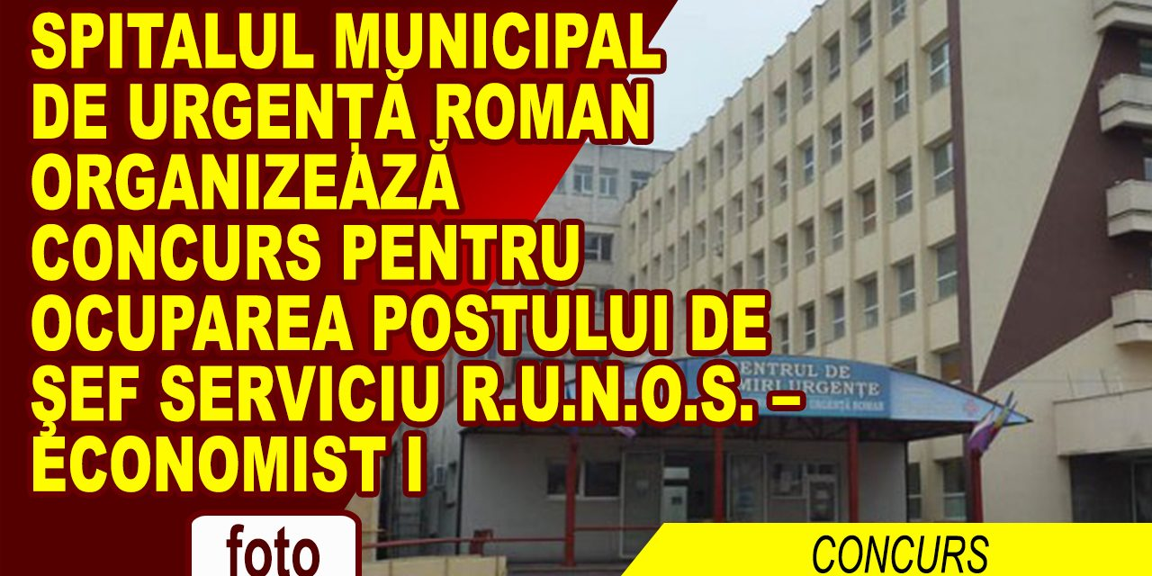 SPITALUL MUNICIPAL  DE URGENȚĂ ROMAN organizează concurs pentru ocuparea postului de şef serviciu R.U.N.O.S. –  economist I