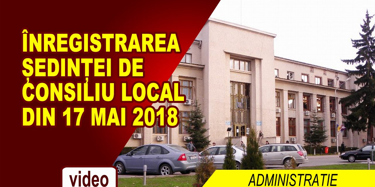 ȘEDINȚĂ DE CONSILIU LOCAL 17.05.2018
