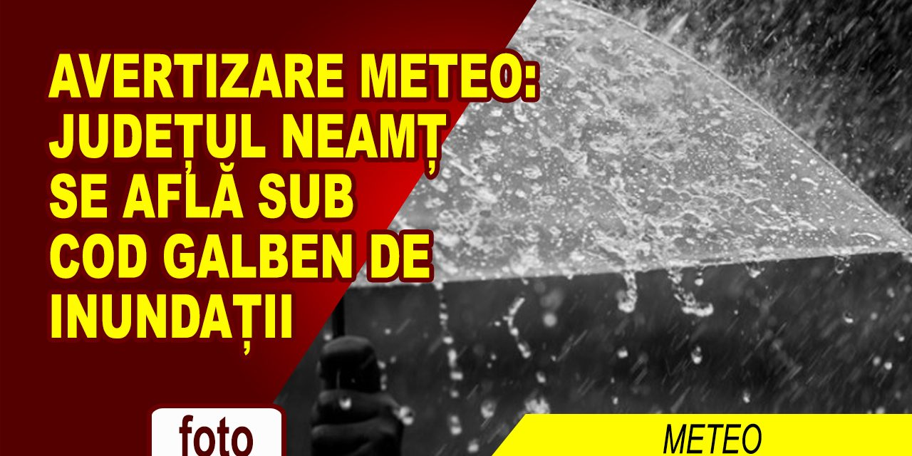 DUPĂ FURTUNA DE IERI, NEAMȚUL ESTE SUB COD GALBEN, PÂNĂ LA NOAPTE