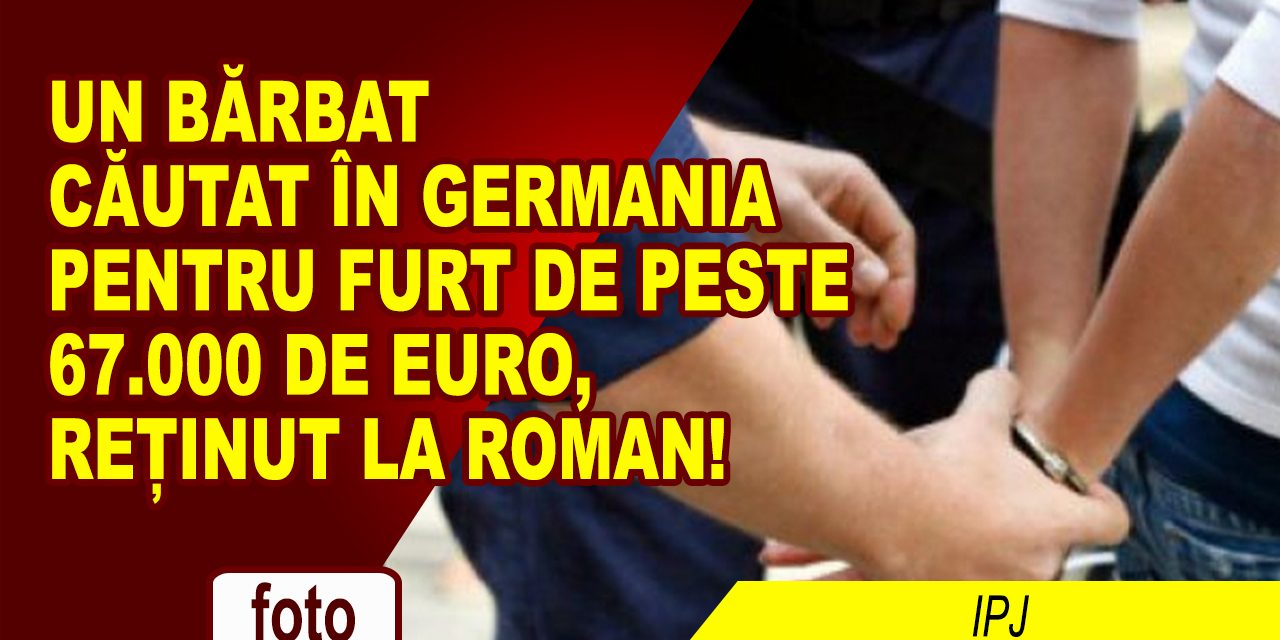 CĂUTAT ÎN GERMANIA, ARESTAT ÎN ROMÂNIA!