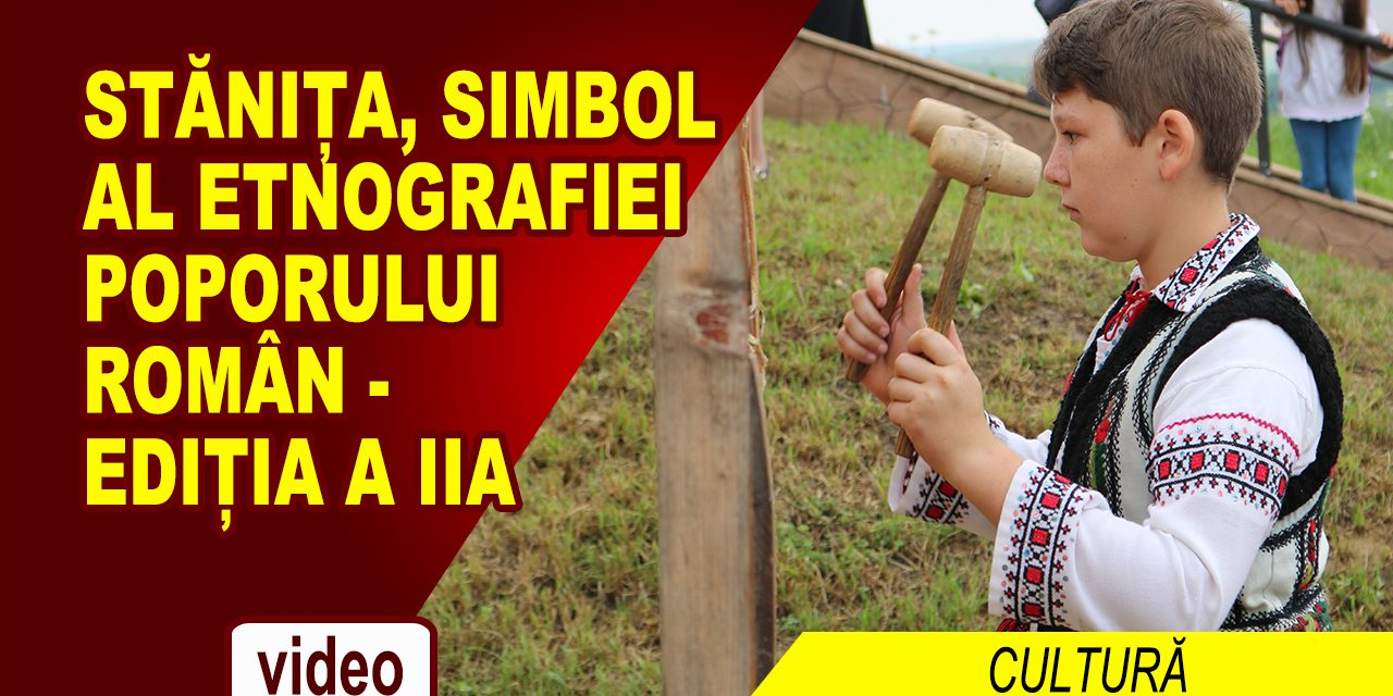 STĂNIȚA, SIMBOL AL ETNOGRAFIEI POPORULUI ROMÂN – ediția a IIa – material video