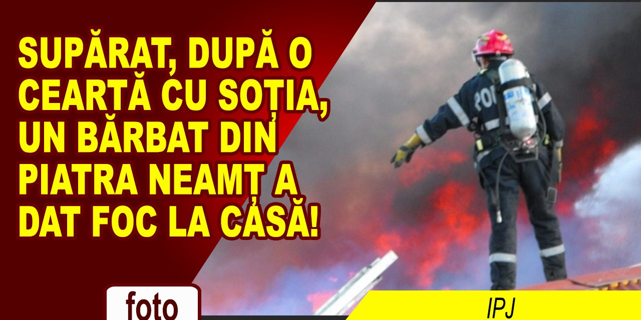 A DAT FOC LA CASĂ, DUPĂ O CEARTĂ CU SOȚIA